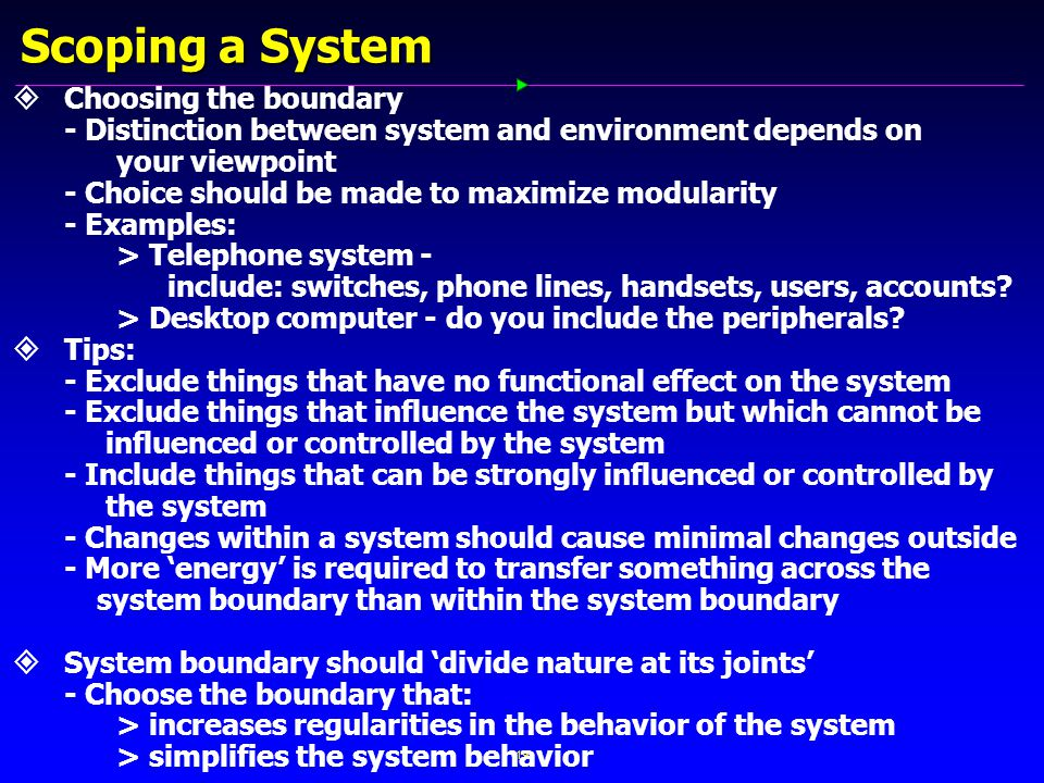 19 Scoping a System   Choosing the boundary - Distinction between system and environment depends on your viewpoint - Choice should be made to maximize modularity - Examples: > Telephone system - include: switches, phone lines, handsets, users, accounts.