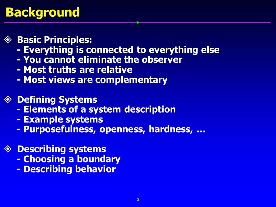 3 Background   Basic Principles: - Everything is connected to everything else - You cannot eliminate the observer - Most truths are relative - Most views are complementary   Defining Systems - Elements of a system description - Example systems - Purposefulness, openness, hardness, …   Describing systems - Choosing a boundary - Describing behavior