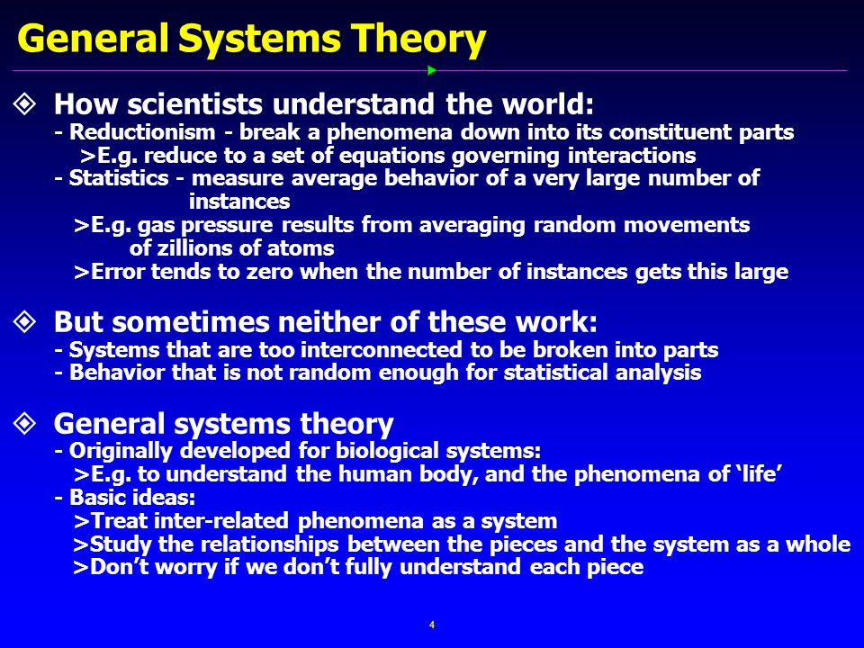 4 General Systems Theory   How scientists understand the world: - Reductionism - break a phenomena down into its constituent parts >E.g.