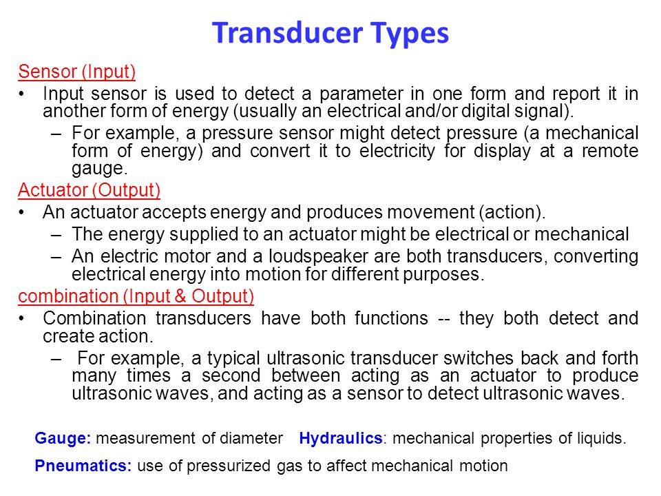 Transducer Types Sensor (Input) Input sensor is used to detect a parameter in one form and report it in another form of energy (usually an electrical and/or digital signal).