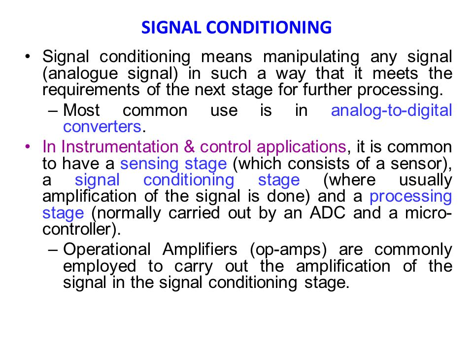 SIGNAL CONDITIONING Signal conditioning means manipulating any signal (analogue signal) in such a way that it meets the requirements of the next stage for further processing.