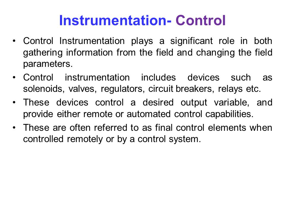 Instrumentation- Control Control Instrumentation plays a significant role in both gathering information from the field and changing the field parameters.