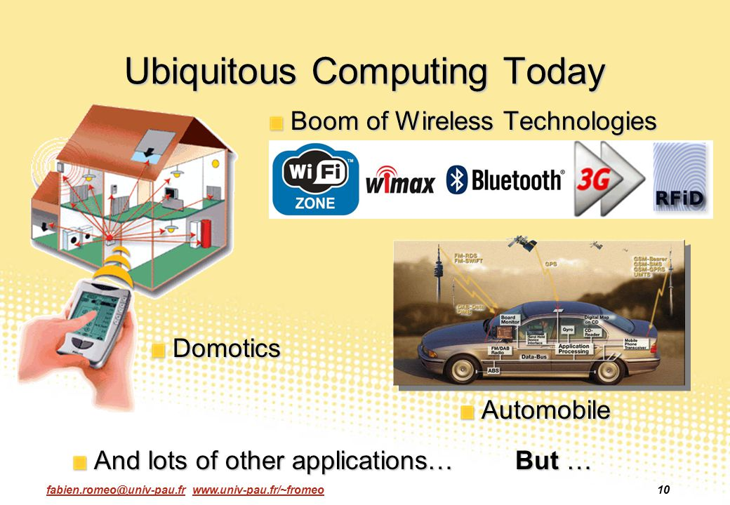 fabien.romeo@univ-pau.fr www.univ-pau.fr/~fromeo10 Ubiquitous Computing Today Boom of Wireless Technologies Domotics And lots of other applications… B