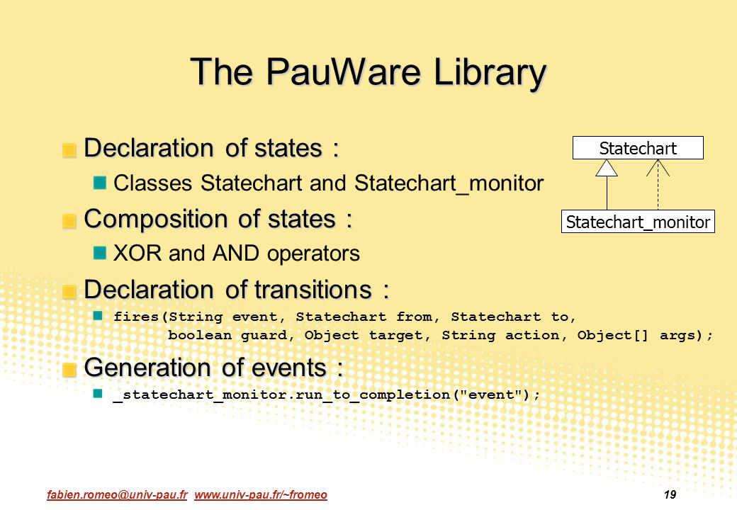 fabien.romeo@univ-pau.fr www.univ-pau.fr/~fromeo19 The PauWare Library Declaration of states : Classes Statechart and Statechart_monitor Composition o