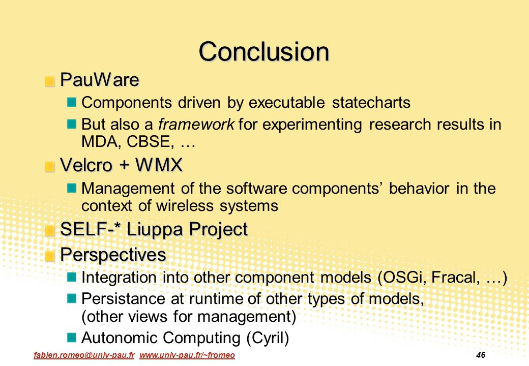 fabien.romeo@univ-pau.fr www.univ-pau.fr/~fromeo46 Conclusion PauWare Components driven by executable statecharts But also a framework for experimenti