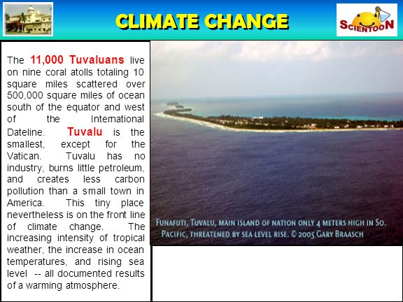 CLIMATE CHANGE The 11,000 Tuvaluans live on nine coral atolls totaling 10 square miles scattered over 500,000 square miles of ocean south of the equator and west of the International Dateline.