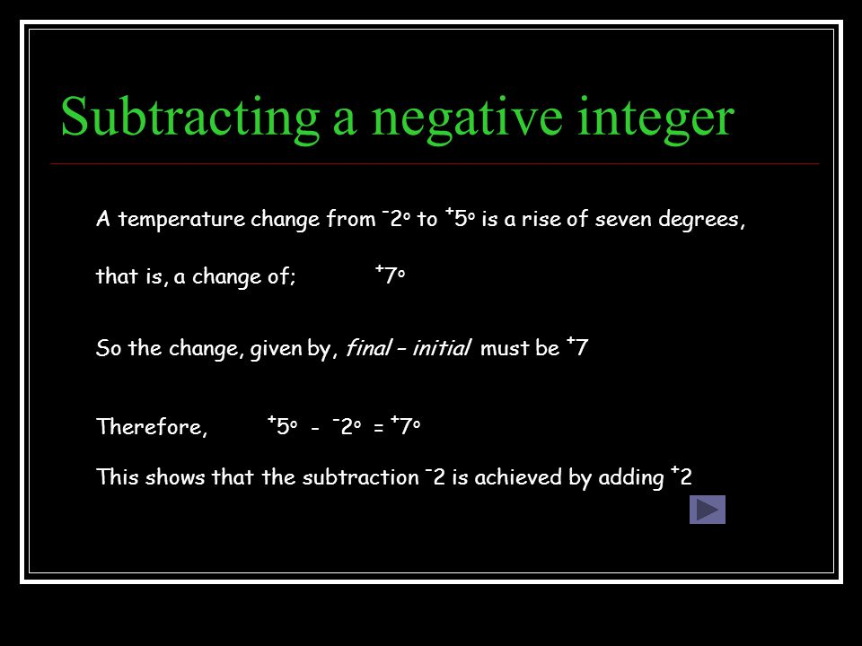 Subtracting a negative integer A temperature change from - 2 o to + 5 o is a rise of seven degrees, + 7 o that is, a change of; + 5 o - - 2 o = + 7 o So the change, given by, final – initial must be + 7 Therefore, This shows that the subtraction - 2 is achieved by adding + 2