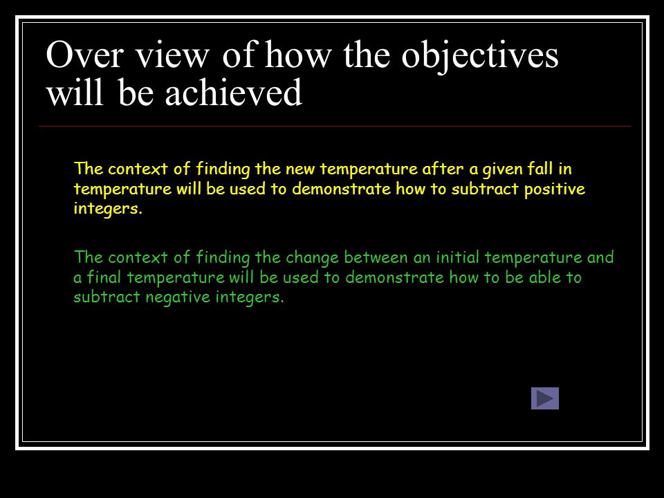 Over view of how the objectives will be achieved The context of finding the new temperature after a given fall in temperature will be used to demonstrate how to subtract positive integers.