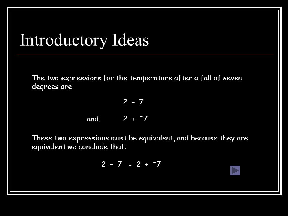 Introductory Ideas The two expressions for the temperature after a fall of seven degrees are: 2 – 7 2 + - 7 These two expressions must be equivalent, and because they are equivalent we conclude that: 2 – 7 = 2 + - 7 and,