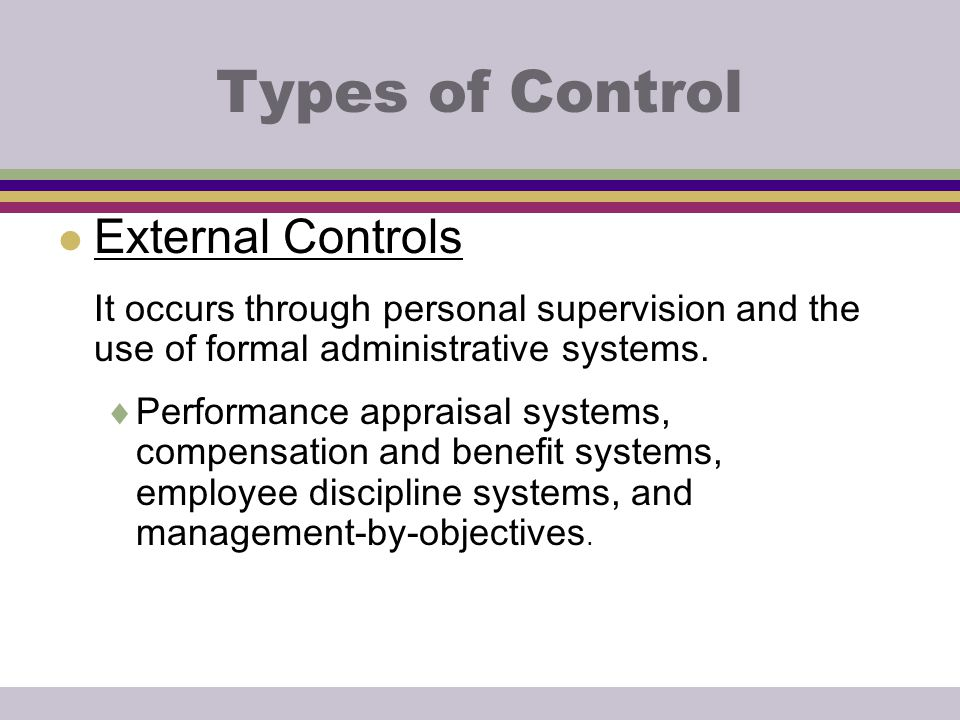 Types of Control l External Controls It occurs through personal supervision and the use of formal administrative systems.  Performance appraisal syst