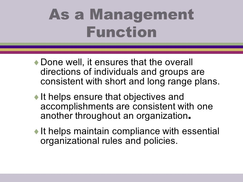 As a Management Function  Done well, it ensures that the overall directions of individuals and groups are consistent with short and long range plans.