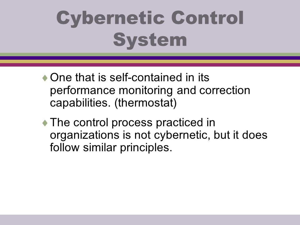 Cybernetic Control System  One that is self-contained in its performance monitoring and correction capabilities. (thermostat)  The control process p
