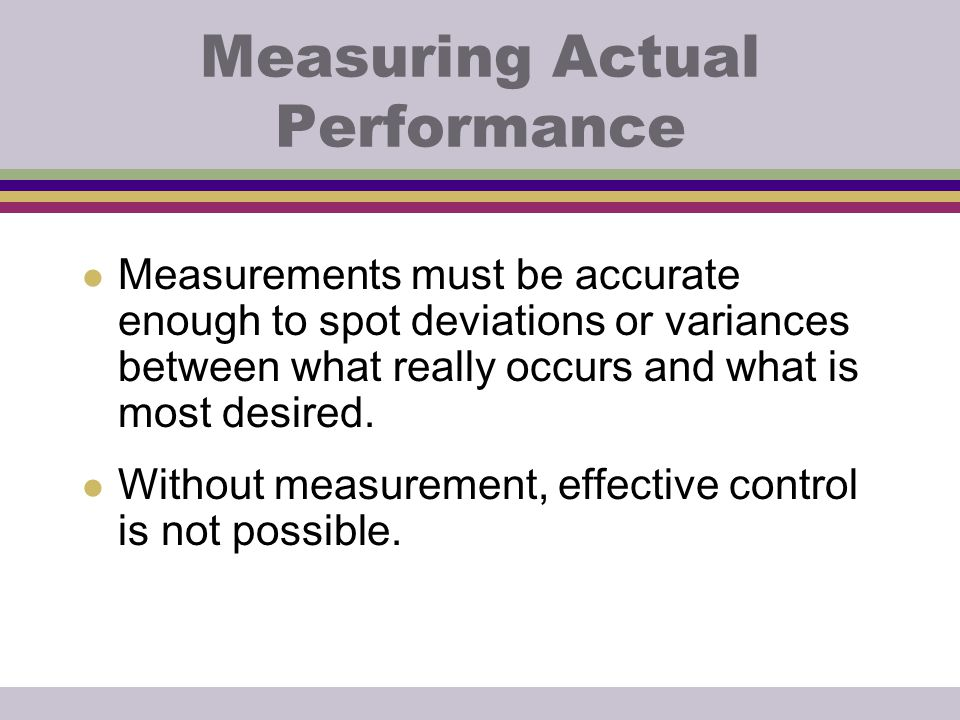 Measuring Actual Performance l Measurements must be accurate enough to spot deviations or variances between what really occurs and what is most desire