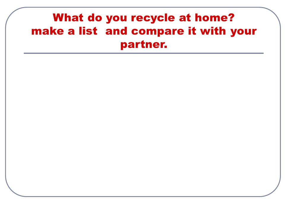 What do you recycle at home make а list and compare it with your partner.