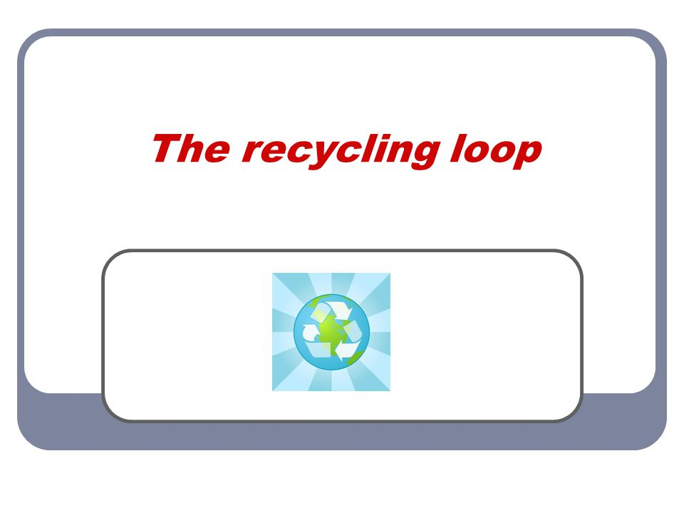 The recycling loop