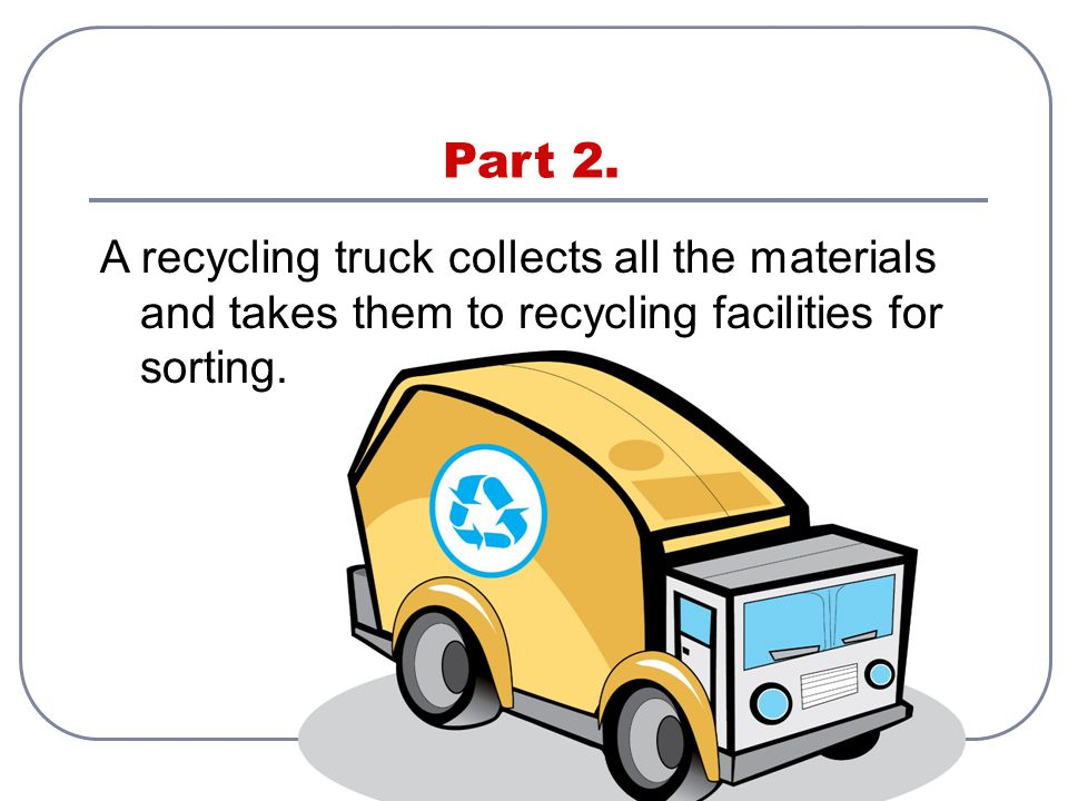 Part 2. A recycling truck collects all the materials and takes them to recycling facilities for sorting.