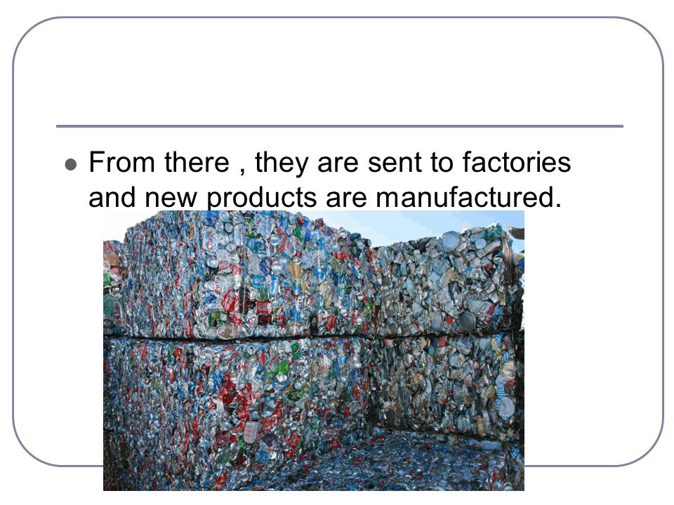 From there, they are sent to factories and new products are manufactured.