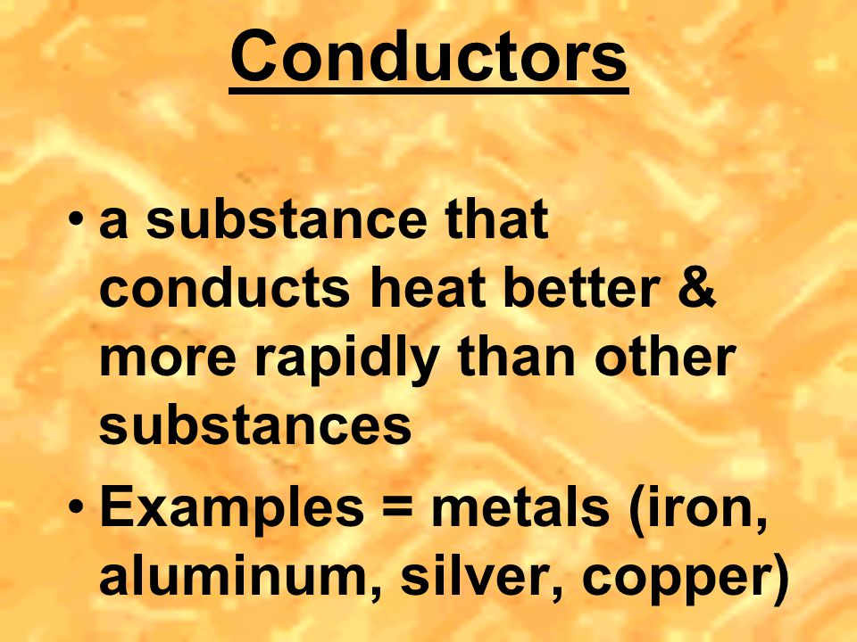 Insulators substances that do not conduct heat easily Examples = glass, wood, plastic, rubber, styrofoam, air (think layered clothing)