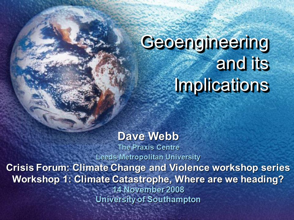 Geoengineering and its Implications Dave Webb The Praxis Centre Leeds Metropolitan University Crisis Forum: Climate Change and Violence workshop serie
