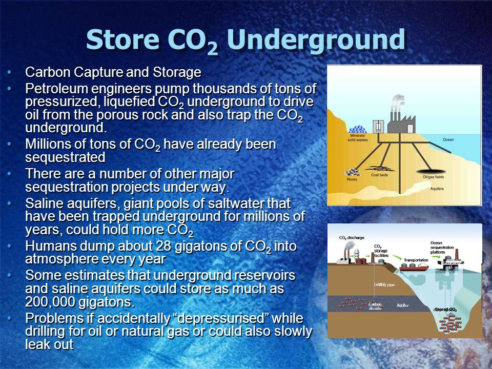 Store CO 2 Underground Carbon Capture and StorageCarbon Capture and Storage Petroleum engineers pump thousands of tons of pressurized, liquefied CO 2 underground to drive oil from the porous rock and also trap the CO 2 underground.Petroleum engineers pump thousands of tons of pressurized, liquefied CO 2 underground to drive oil from the porous rock and also trap the CO 2 underground.