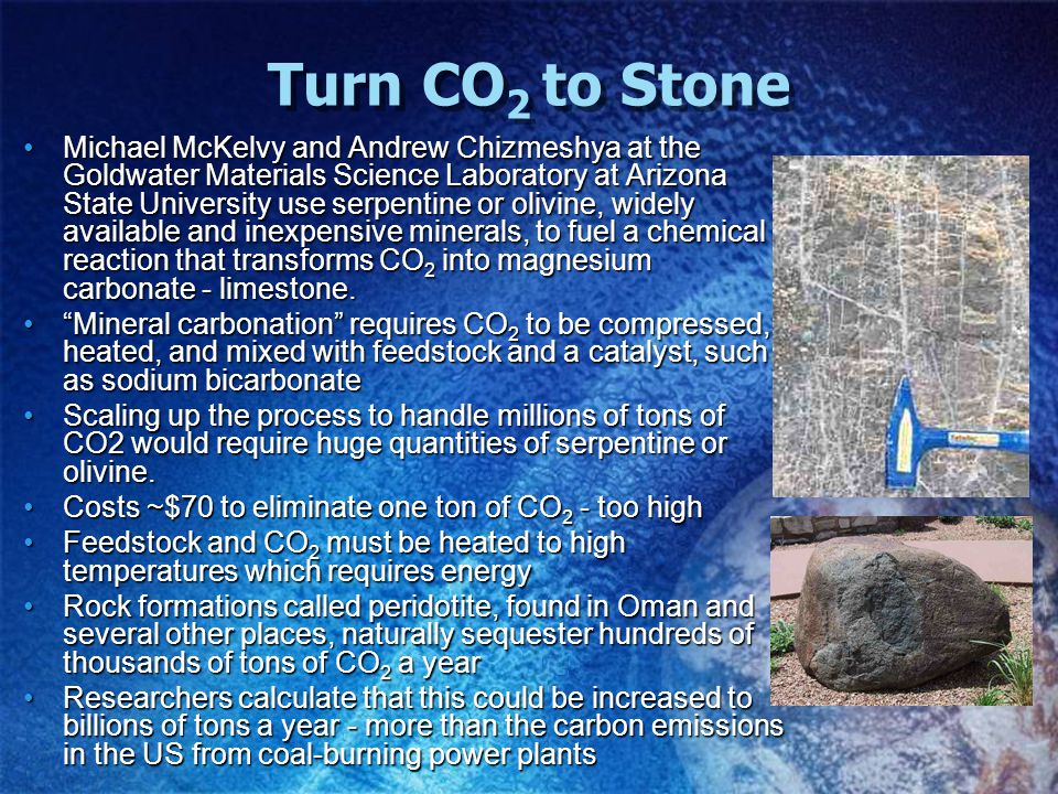 Turn CO 2 to Stone Michael McKelvy and Andrew Chizmeshya at the Goldwater Materials Science Laboratory at Arizona State University use serpentine or o