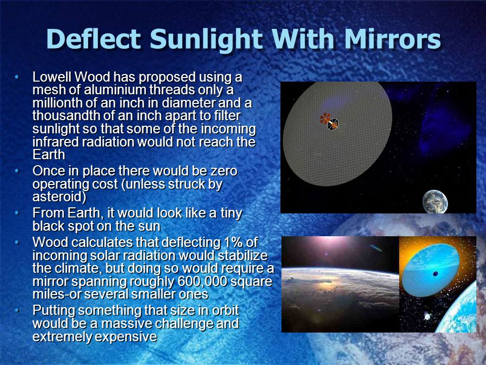 Deflect Sunlight With Mirrors Lowell Wood has proposed using a mesh of aluminium threads only a millionth of an inch in diameter and a thousandth of an inch apart to filter sunlight so that some of the incoming infrared radiation would not reach the EarthLowell Wood has proposed using a mesh of aluminium threads only a millionth of an inch in diameter and a thousandth of an inch apart to filter sunlight so that some of the incoming infrared radiation would not reach the Earth Once in place there would be zero operating cost (unless struck by asteroid)Once in place there would be zero operating cost (unless struck by asteroid) From Earth, it would look like a tiny black spot on the sunFrom Earth, it would look like a tiny black spot on the sun Wood calculates that deflecting 1% of incoming solar radiation would stabilize the climate, but doing so would require a mirror spanning roughly 600,000 square miles-or several smaller onesWood calculates that deflecting 1% of incoming solar radiation would stabilize the climate, but doing so would require a mirror spanning roughly 600,000 square miles-or several smaller ones Putting something that size in orbit would be a massive challenge and extremely expensivePutting something that size in orbit would be a massive challenge and extremely expensive