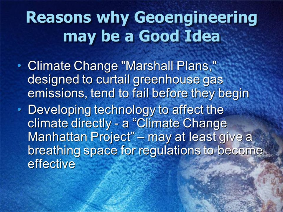Climate Change Marshall Plans, designed to curtail greenhouse gas emissions, tend to fail before they beginClimate Change Marshall Plans, designed to curtail greenhouse gas emissions, tend to fail before they begin Developing technology to affect the climate directly - a Climate Change Manhattan Project – may at least give a breathing space for regulations to become effectiveDeveloping technology to affect the climate directly - a Climate Change Manhattan Project – may at least give a breathing space for regulations to become effective Reasons why Geoengineering may be a Good Idea