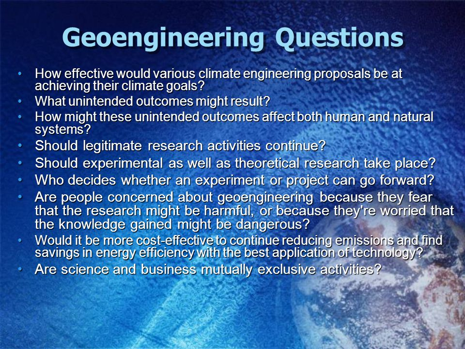Geoengineering Questions How effective would various climate engineering proposals be at achieving their climate goals How effective would various climate engineering proposals be at achieving their climate goals.