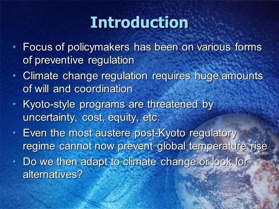 Introduction Focus of policymakers has been on various forms of preventive regulationFocus of policymakers has been on various forms of preventive regulation Climate change regulation requires huge amounts of will and coordinationClimate change regulation requires huge amounts of will and coordination Kyoto-style programs are threatened by uncertainty, cost, equity, etc.Kyoto-style programs are threatened by uncertainty, cost, equity, etc.