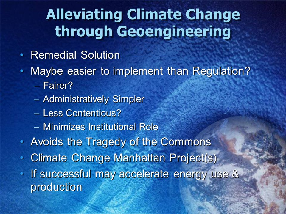 Alleviating Climate Change through Geoengineering Remedial SolutionRemedial Solution Maybe easier to implement than Regulation Maybe easier to implement than Regulation.