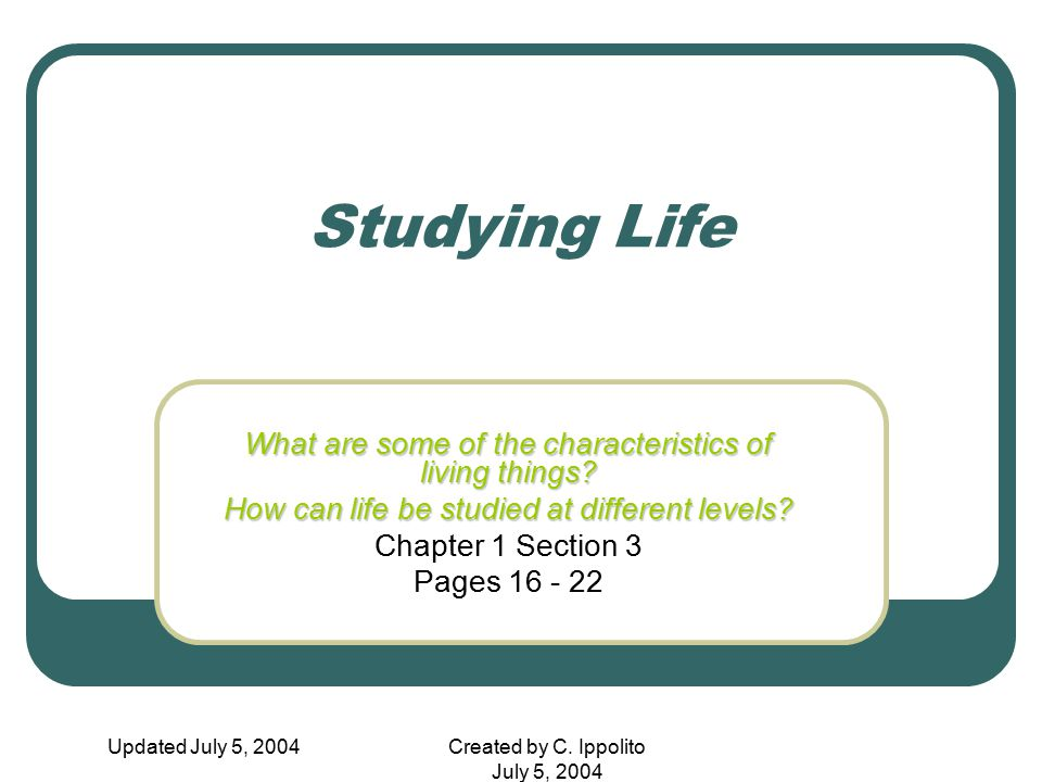 Updated July 5, 2004Created by C. Ippolito July 5, 2004 Studying Life What are some of the characteristics of living things? How can life be studied a