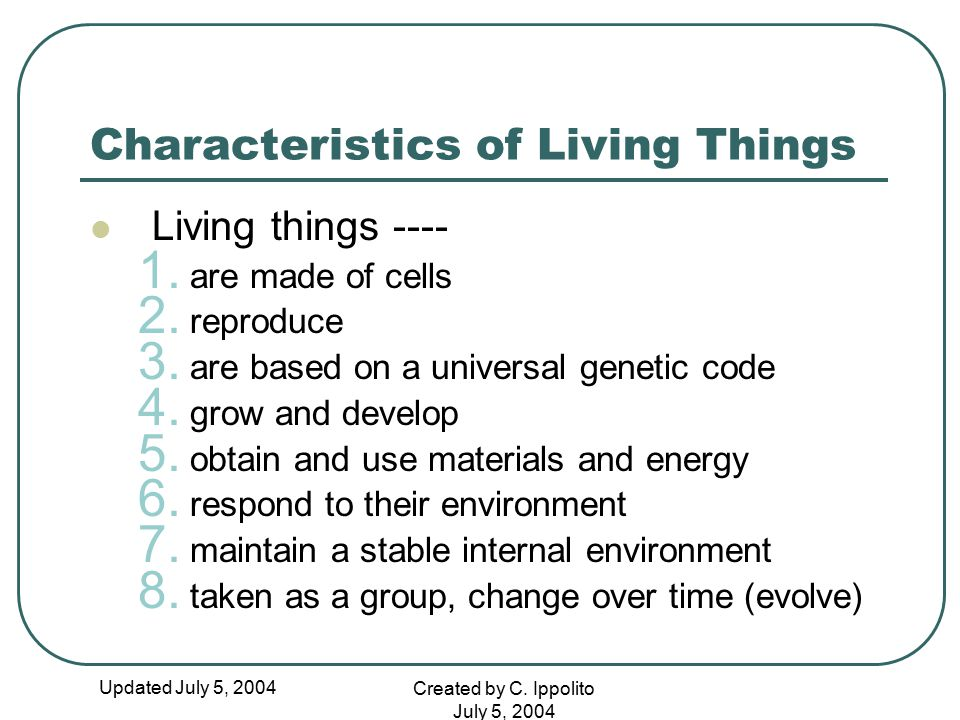 Updated July 5, 2004 Created by C. Ippolito July 5, 2004 Characteristics of Living Things Living things ---- 1. are made of cells 2. reproduce 3. are