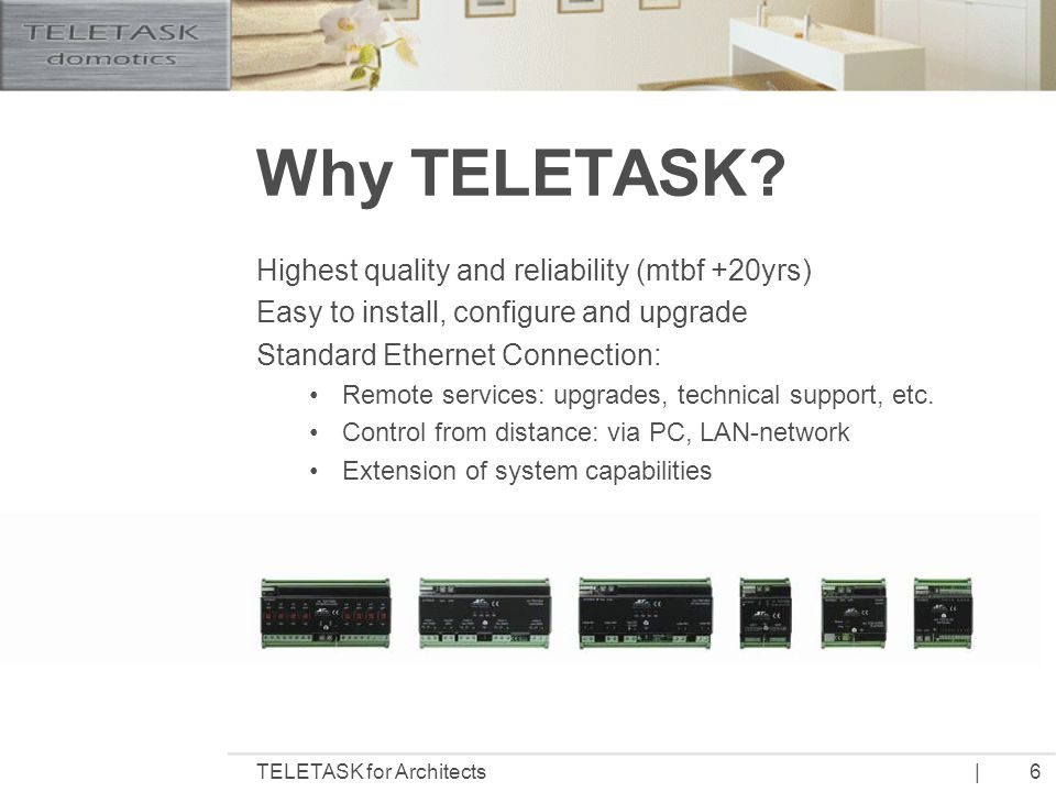 |TELETASK for Architects7 Technical Consequences TELETASK Domotics Installation Decision needs to be made early in the creative process Traditional Electrical Installation