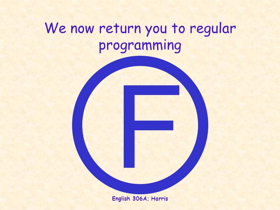 English 306A; Harris We now return you to regular programming F