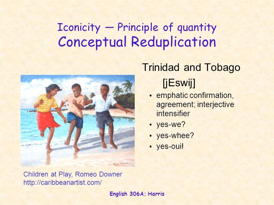 English 306A; Harris Iconicity — Principle of quantity Conceptual Reduplication Trinidad and Tobago [jEswij] emphatic confirmation, agreement; interje