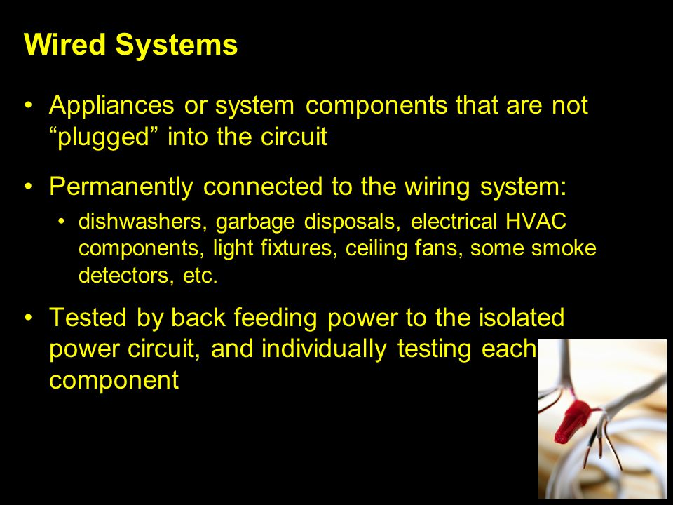 Wired Systems Appliances or system components that are not plugged into the circuit Permanently connected to the wiring system: dishwashers, garbage disposals, electrical HVAC components, light fixtures, ceiling fans, some smoke detectors, etc.
