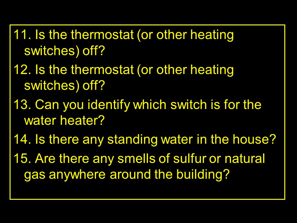 11. Is the thermostat (or other heating switches) off.