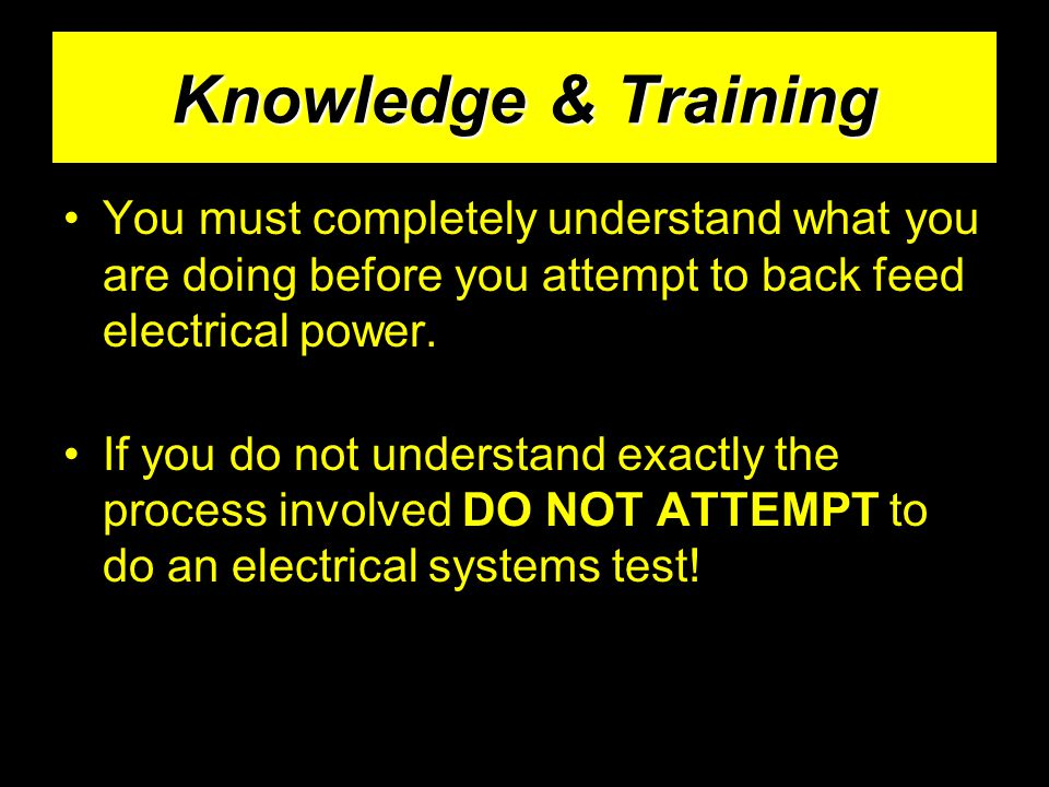 Knowledge & Training You must completely understand what you are doing before you attempt to back feed electrical power.