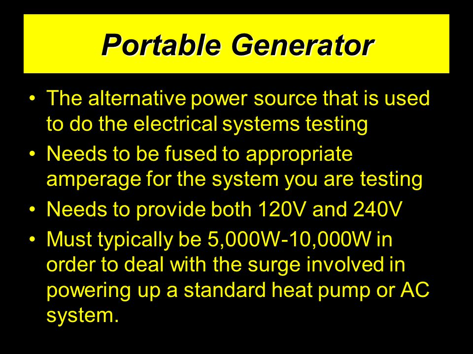 Portable Generator The alternative power source that is used to do the electrical systems testing Needs to be fused to appropriate amperage for the system you are testing Needs to provide both 120V and 240V Must typically be 5,000W-10,000W in order to deal with the surge involved in powering up a standard heat pump or AC system.