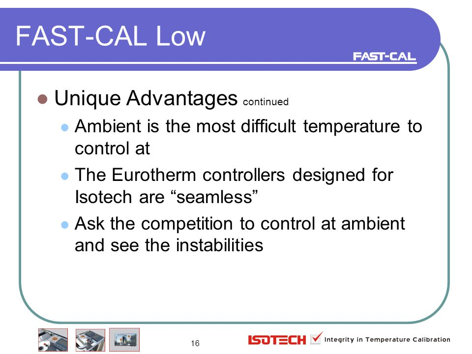 16 FAST-CAL Low Unique Advantages continued Ambient is the most difficult temperature to control at The Eurotherm controllers designed for Isotech are seamless Ask the competition to control at ambient and see the instabilities
