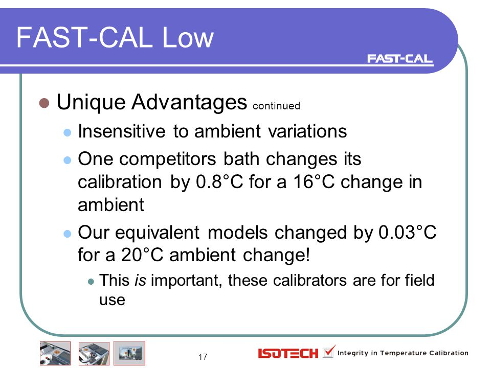 17 FAST-CAL Low Unique Advantages continued Insensitive to ambient variations One competitors bath changes its calibration by 0.8°C for a 16°C change in ambient Our equivalent models changed by 0.03°C for a 20°C ambient change.