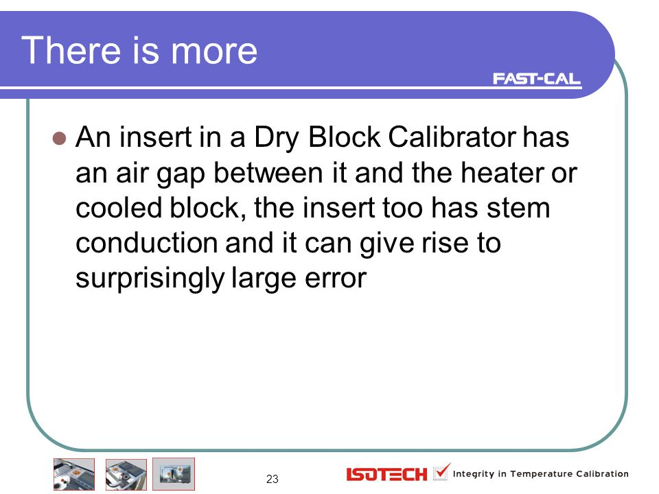 23 There is more An insert in a Dry Block Calibrator has an air gap between it and the heater or cooled block, the insert too has stem conduction and it can give rise to surprisingly large error