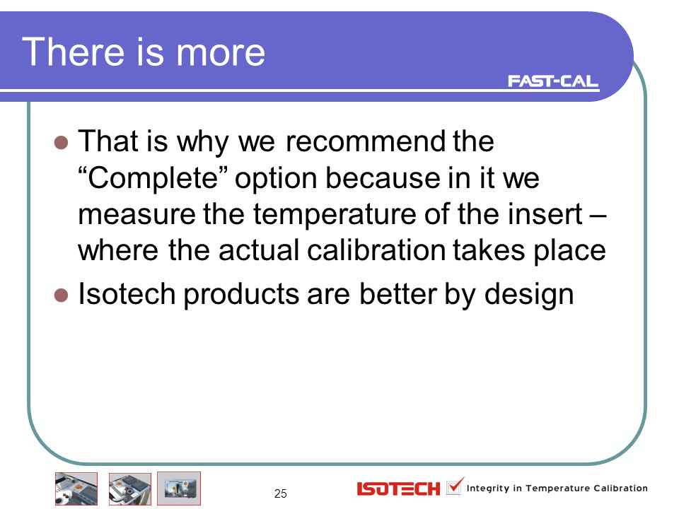 25 There is more That is why we recommend the Complete option because in it we measure the temperature of the insert – where the actual calibration takes place Isotech products are better by design