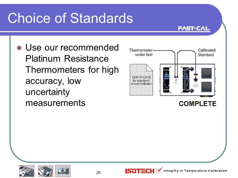 26 Choice of Standards Use our recommended Platinum Resistance Thermometers for high accuracy, low uncertainty measurements