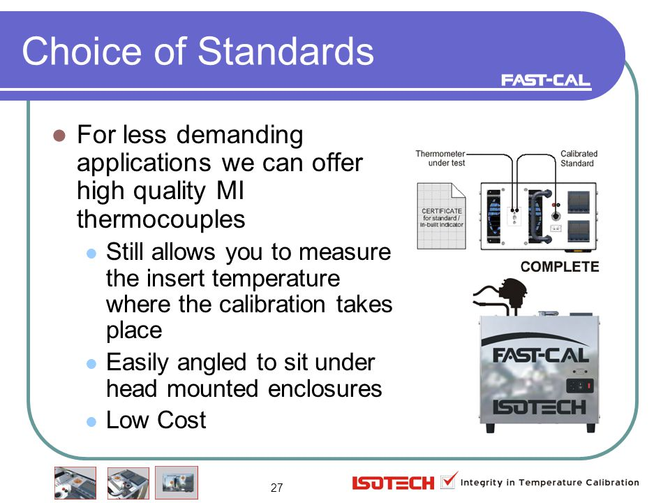 27 Choice of Standards For less demanding applications we can offer high quality MI thermocouples Still allows you to measure the insert temperature where the calibration takes place Easily angled to sit under head mounted enclosures Low Cost