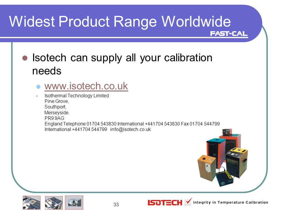 33 Widest Product Range Worldwide Isotech can supply all your calibration needs www.isotech.co.uk Isothermal Technology Limited Pine Grove, Southport, Merseyside.