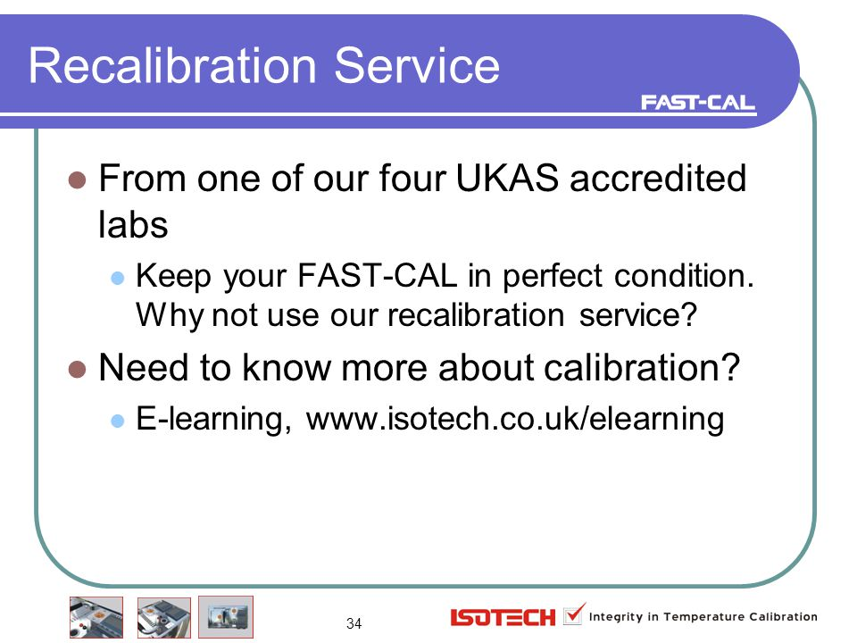 34 Recalibration Service From one of our four UKAS accredited labs Keep your FAST-CAL in perfect condition.