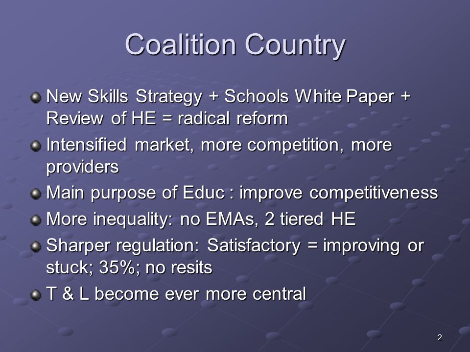 2 Coalition Country New Skills Strategy + Schools White Paper + Review of HE = radical reform Intensified market, more competition, more providers Main purpose of Educ : improve competitiveness More inequality: no EMAs, 2 tiered HE Sharper regulation: Satisfactory = improving or stuck; 35%; no resits T & L become ever more central