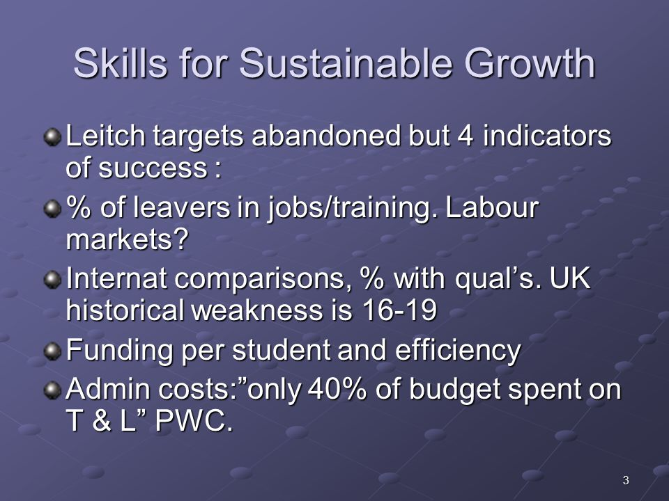 3 Skills for Sustainable Growth Leitch targets abandoned but 4 indicators of success : % of leavers in jobs/training.