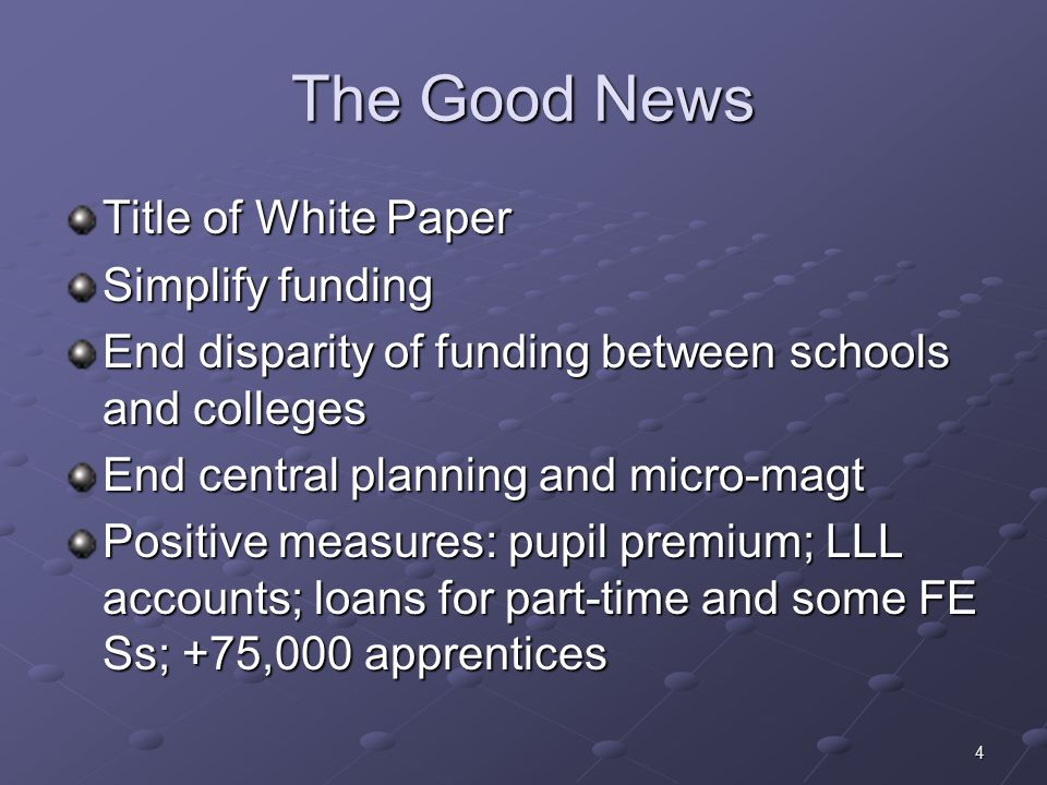 4 The Good News Title of White Paper Simplify funding End disparity of funding between schools and colleges End central planning and micro-magt Positive measures: pupil premium; LLL accounts; loans for part-time and some FE Ss; +75,000 apprentices